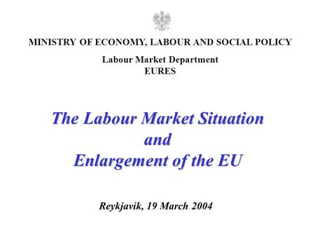1 Reykjavik, 19 March 2004 MINISTRY OF ECONOMY, LABOUR AND SOCIAL POLICY Labour Market Department EURES The Labour Market Situation and Enlargement of.