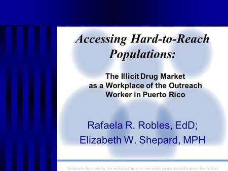 Accessing Hard-to-Reach Populations: Rafaela R. Robles, EdD; Elizabeth W. Shepard, MPH The Illicit Drug Market as a Workplace of the Outreach Worker in.