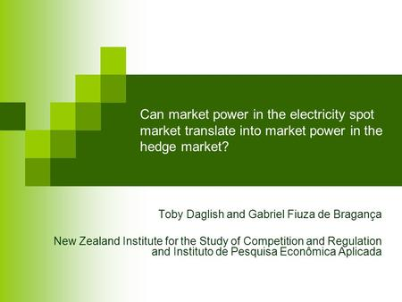 Can market power in the electricity spot market translate into market power in the hedge market? Toby Daglish and Gabriel Fiuza de Bragança New Zealand.