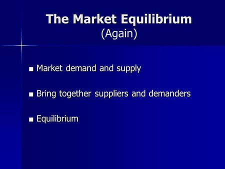 The Market Equilibrium The Market Equilibrium (Again) Market demand and supply Market demand and supply Bring together suppliers and demanders Bring together.