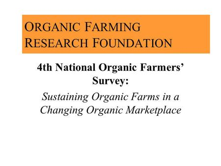 O RGANIC F ARMING R ESEARCH F OUNDATION 4th National Organic Farmers Survey: Sustaining Organic Farms in a Changing Organic Marketplace.