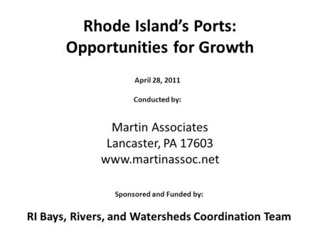 Rhode Islands Ports: Opportunities for Growth Martin Associates Lancaster, PA 17603 www.martinassoc.net April 28, 2011 Conducted by: Sponsored and Funded.