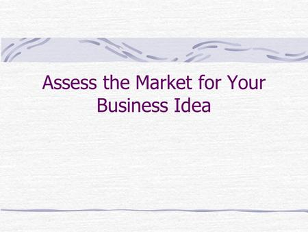 Assess the Market for Your Business Idea. Conducting a Feasibility Study: Part 1 Start a new business Develop the concept for your venture Develop a sales.