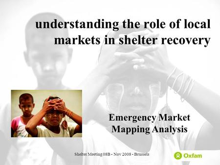 Shelter Meeting 08B - Nov 2008 - Brussels understanding the role of local markets in shelter recovery Emergency Market Mapping Analysis.
