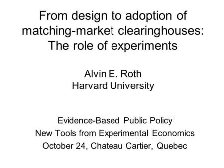 From design to adoption of matching-market clearinghouses: The role of experiments Alvin E. Roth Harvard University Evidence-Based Public Policy New Tools.