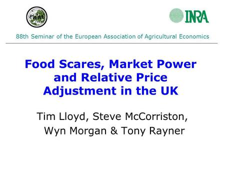 Food Scares, Market Power and Relative Price Adjustment in the UK Tim Lloyd, Steve McCorriston, Wyn Morgan & Tony Rayner 88th Seminar of the European Association.