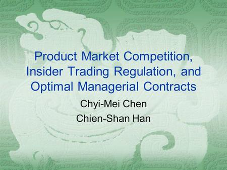 Product Market Competition, Insider Trading Regulation, and Optimal Managerial Contracts Chyi-Mei Chen Chien-Shan Han.