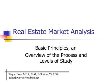 Real Estate Market Analysis Basic Principles, an Overview of the Process and Levels of Study Wayne Foss, MBA, MAI, Fullerton, CA USA