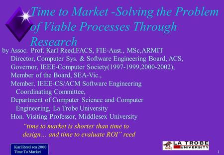 1 Karl Reed sea 2000 Time To Market Time to Market -Solving the Problem of Viable Processes Through Research by Assoc. Prof. Karl Reed,FACS, FIE-Aust.,