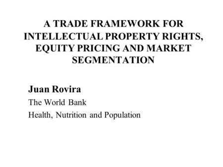 A TRADE FRAMEWORK FOR INTELLECTUAL PROPERTY RIGHTS, EQUITY PRICING AND MARKET SEGMENTATION Juan Rovira The World Bank Health, Nutrition and Population.