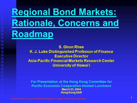 1 Regional Bond Markets: Rationale, Concerns and Roadmap S. Ghon Rhee K. J. Luke Distinguished Professor of Finance Executive Director Asia-Pacific Financial.
