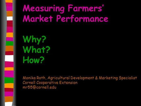 Measuring Farmers Market Performance Why? What? How? Monika Roth, Agricultural Development & Marketing Specialist Cornell Cooperative Extension