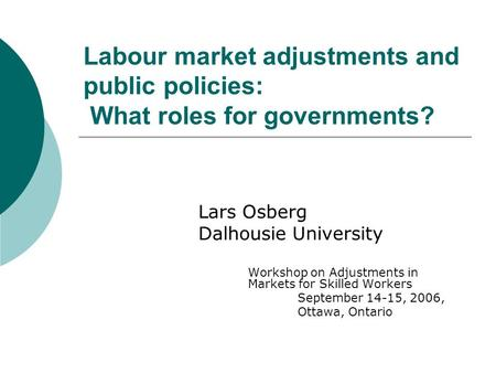 Labour market adjustments and public policies: What roles for governments? Lars Osberg Dalhousie University Workshop on Adjustments in Markets for Skilled.