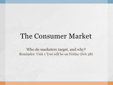 The Consumer Market Who do marketers target, and why? Reminder: Unit 1 Test will be on Friday (Feb 28)