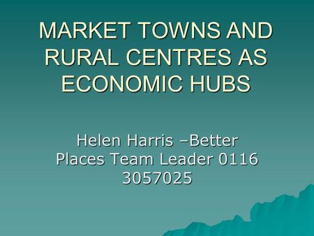 MARKET TOWNS AND RURAL CENTRES AS ECONOMIC HUBS Helen Harris –Better Places Team Leader 0116 3057025.