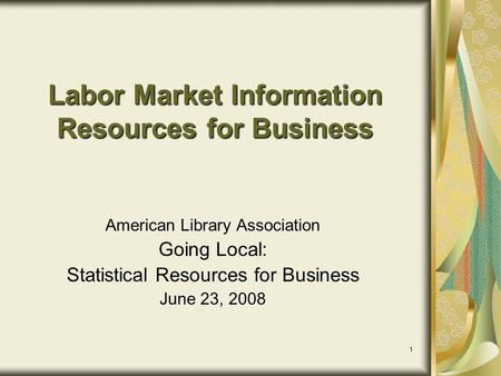 1 Labor Market Information Resources for Business American Library Association Going Local: Statistical Resources for Business June 23, 2008.