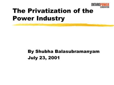 The Privatization of the Power Industry By Shubha Balasubramanyam July 23, 2001.