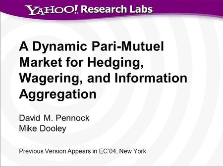 Research Labs A Dynamic Pari-Mutuel Market for Hedging, Wagering, and Information Aggregation David M. Pennock Mike Dooley Previous Version Appears in.