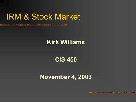 IRM & <strong>Stock</strong> Market Kirk Williams CIS 450 November 4, 2003.