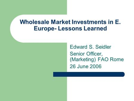 Wholesale Market Investments in E. Europe- Lessons Learned Edward S. Seidler Senior Officer, (Marketing) FAO Rome 26 June 2006.