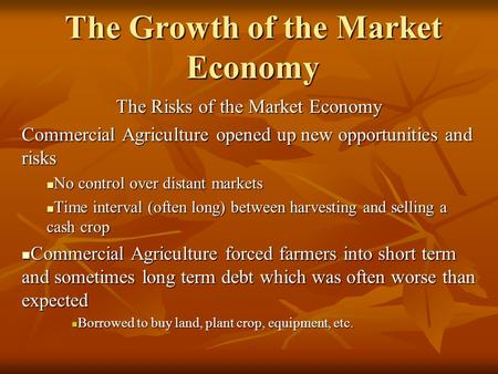 The Growth of the Market Economy The Risks of the Market Economy Commercial Agriculture opened up new opportunities and risks No control over distant markets.