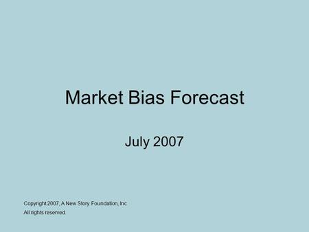 Market Bias Forecast July 2007 Copyright 2007, A New Story Foundation, Inc All rights reserved.