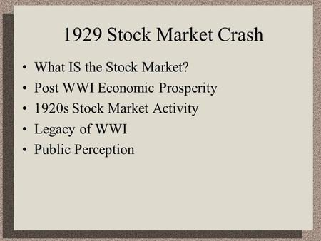 1929 Stock Market Crash What IS the Stock Market? Post WWI Economic Prosperity 1920s Stock Market Activity Legacy of WWI Public Perception.