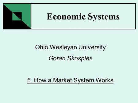 Economic Systems Ohio Wesleyan University Goran Skosples 5. How a Market System Works.