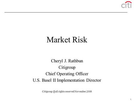 1 Market Risk Cheryl J. Rathbun Citigroup Chief Operating Officer U.S. Basel II Implementation Director rights reserved November 2008.