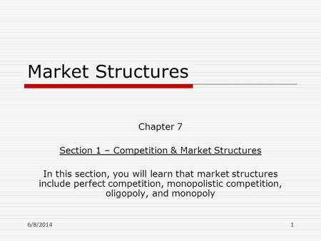 6/8/20141 Market Structures Chapter 7 Section 1 – Competition & Market Structures In this section, you will learn that market structures include perfect.