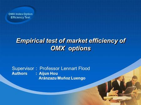 OMX Index Option Efficiency Test Empirical test of market efficiency of OMX options Supervisor : Professor Lennart Flood Authors : Aijun Hou Aránzazu Muñoz.