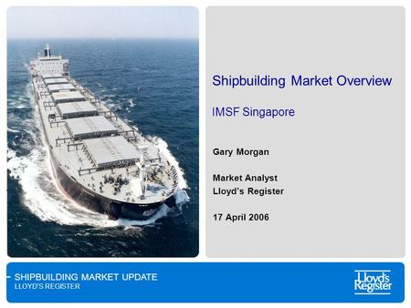 SHIPBUILDING MARKET UPDATE LLOYDS REGISTER Shipbuilding Market Overview IMSF Singapore Gary Morgan Market Analyst Lloyds Register 17 April 2006.