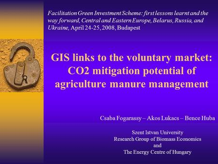 GIS links to the voluntary market: CO2 mitigation potential of agriculture manure management Csaba Fogarassy – Akos Lukacs – Bence Huba Szent Istvan University.