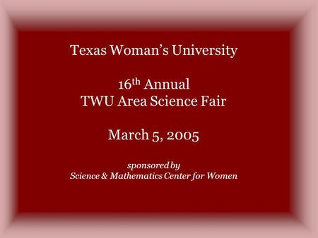 Texas Womans University 16 th Annual TWU Area Science Fair March 5, 2005 sponsored by Science & Mathematics Center for Women.