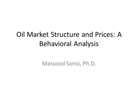 Oil Market Structure and Prices: A Behavioral Analysis Massood Samii, Ph.D.