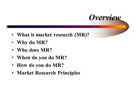 Overview What is market research (MR)? Why do MR? Who does MR? When do you do MR? How do you do MR? Market Research Principles.