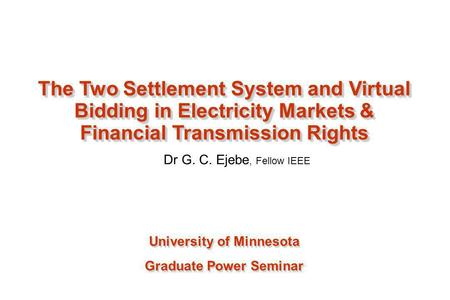 Dr G. C. Ejebe, Fellow IEEE University of Minnesota Graduate Power Seminar University of Minnesota Graduate Power Seminar The Two Settlement System and.