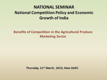 Benefits of Competition in the Agricultural Produce Marketing Sector NATIONAL SEMINAR National Competition Policy and Economic Growth of India Thursday,