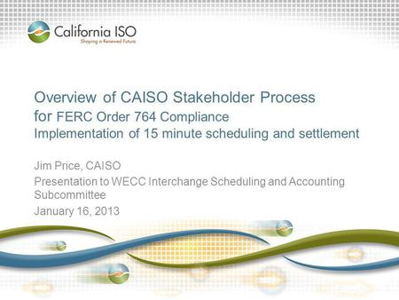 Overview of CAISO Stakeholder Process for FERC Order 764 Compliance Implementation of 15 minute scheduling and settlement Jim Price, CAISO Presentation.