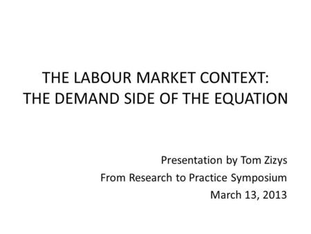 THE LABOUR MARKET CONTEXT: THE DEMAND SIDE OF THE EQUATION Presentation by Tom Zizys From Research to Practice Symposium March 13, 2013.