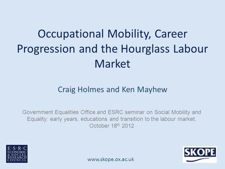 Www.skope.ox.ac.uk Occupational Mobility, Career Progression and the Hourglass Labour Market Craig Holmes and Ken Mayhew Government Equalities Office and.