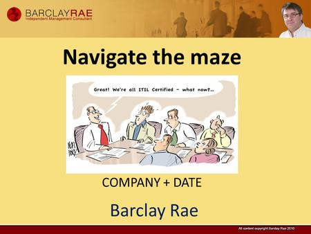 Barclay Rae Navigate the maze COMPANY + DATE. 2 Consulting, Mentoring + Troubleshooting Media + Research #ITSMGoodness 400+ consulting projects since.
