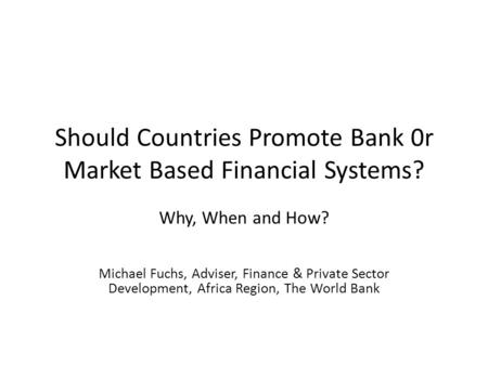 Should Countries Promote Bank 0r Market Based Financial Systems? Why, When and How? Michael Fuchs, Adviser, Finance & Private Sector Development, Africa.
