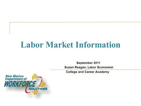 Labor Market Information September 2011 Suzan Reagan, Labor Economist College and Career Academy.