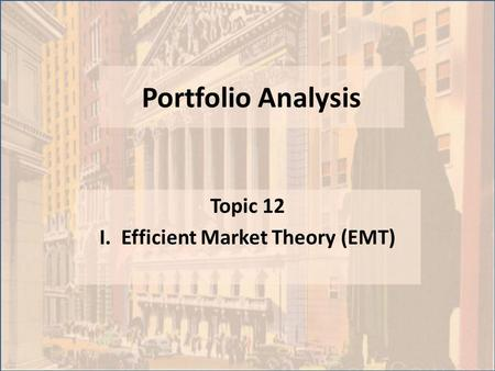 Portfolio Analysis Topic 12 I. Efficient Market Theory (EMT)