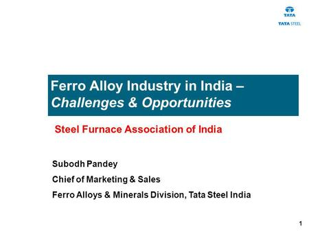 1 Ferro Alloy Industry in India – Challenges & Opportunities Subodh Pandey Chief of Marketing & Sales Ferro Alloys & Minerals Division, Tata Steel India.