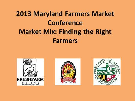 2013 Maryland Farmers Market Conference Market Mix: Finding the Right Farmers.