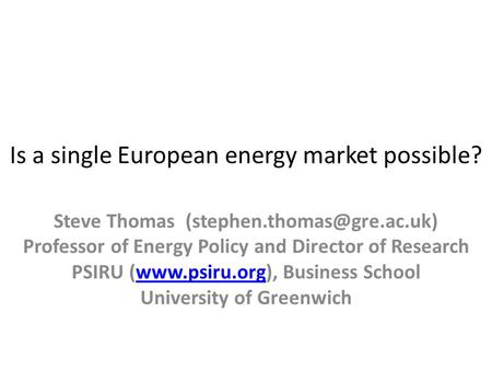 Is a single European energy market possible? Steve Thomas Professor of Energy Policy and Director of Research PSIRU (www.psiru.org),
