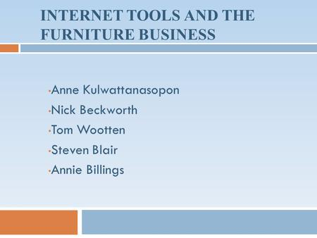 INTERNET TOOLS AND THE FURNITURE BUSINESS Anne Kulwattanasopon Nick Beckworth Tom Wootten Steven Blair Annie Billings.