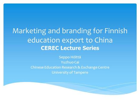Marketing and branding for Finnish education export to China CEREC Lecture Series Seppo Hölttä Yuzhuo Cai Chinese Education Research & Exchange Centre.